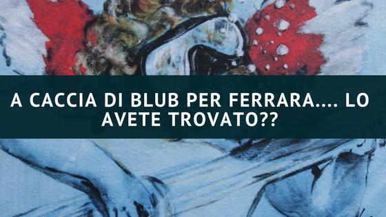 A caccia di Blub per Ferrara…. lo avete trovato??
