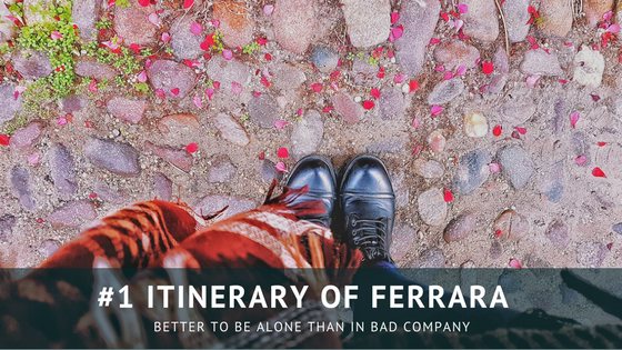 #1 Itinerary of Ferrara – Better to be alone than in bad company