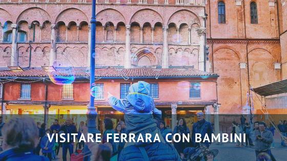 Visitare Ferrara con bambini: consigli di viaggio e non solo!
