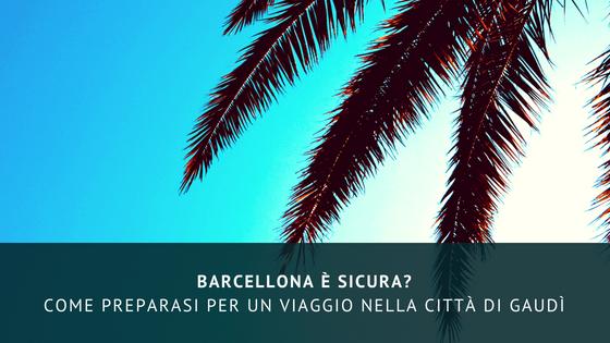 Barcellona è sicura? Come preparasi per un viaggio nella città di Gaudì