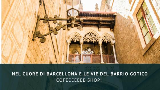 Cofeeeeeee shop! Nel cuore di Barcellona e le vie del Barrio Gotico